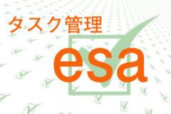 タスク管理ツールは「esa」がおすすめ!