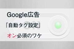 Google広告の『自動タグ設定』をオンにすることは必須なのか?