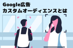 【Google広告】カスタムオーディエンスとは?概要やターゲティング詳細をご紹介