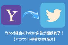 Yahoo!経由のTwitter広告が提供終了!【アカウントの移管方法を紹介】